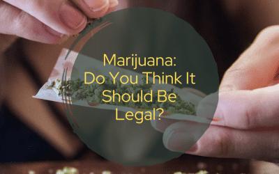 Marijuana: Do You Think It Should Be Legal?